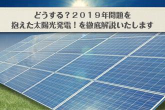 どうする?2019年問題を抱えた太陽光発電!を徹底解説いたしますイメージ画像